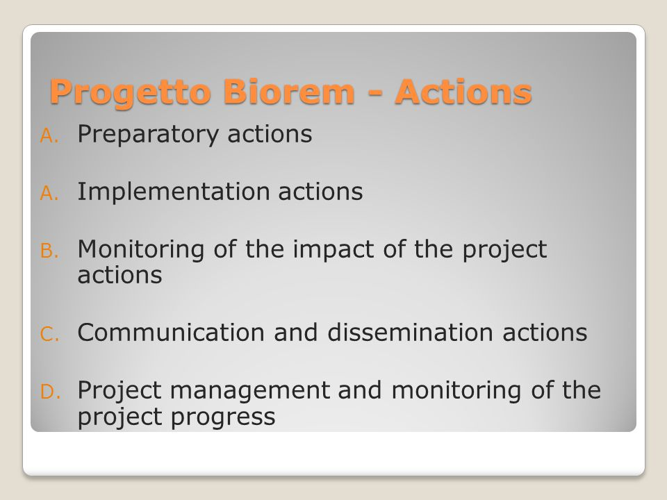 Progetto Biorem - Actions A. Preparatory actions A. Implementation actions B. Monitoring of the impact of the project actions C. Communication and dis