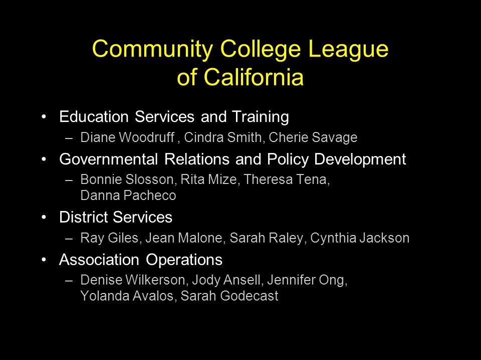 Community College League of California $2.7 Million Budget (FY 2007) –44% dues; 31% district services; 20% events; 5% other Three primary goals for FY 2007: –SB 361 Passage/Implementation –Initiative Qualification –Strategic Management Plan Other improvements –Association management - online conference registration –Expanded online legislative advocacy