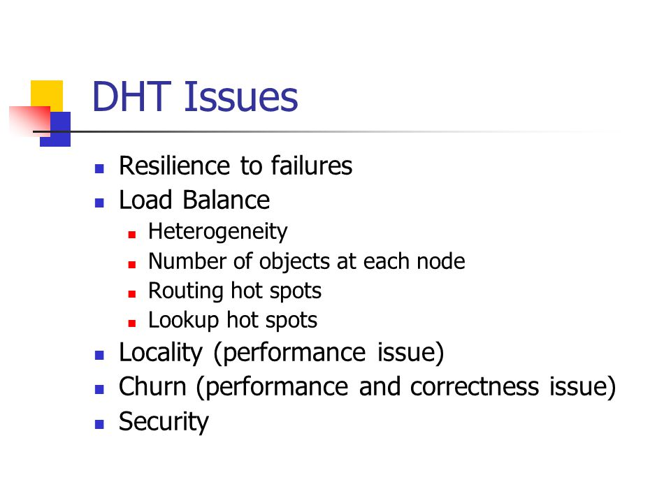 DHT Issues Resilience to failures Load Balance Heterogeneity Number of objects at each node Routing hot spots Lookup hot spots Locality (performance issue) Churn (performance and correctness issue) Security