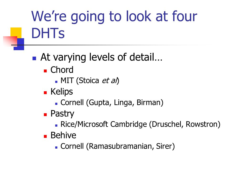 We're going to look at four DHTs At varying levels of detail… Chord MIT (Stoica et al) Kelips Cornell (Gupta, Linga, Birman) Pastry Rice/Microsoft Cambridge (Druschel, Rowstron) Behive Cornell (Ramasubramanian, Sirer)