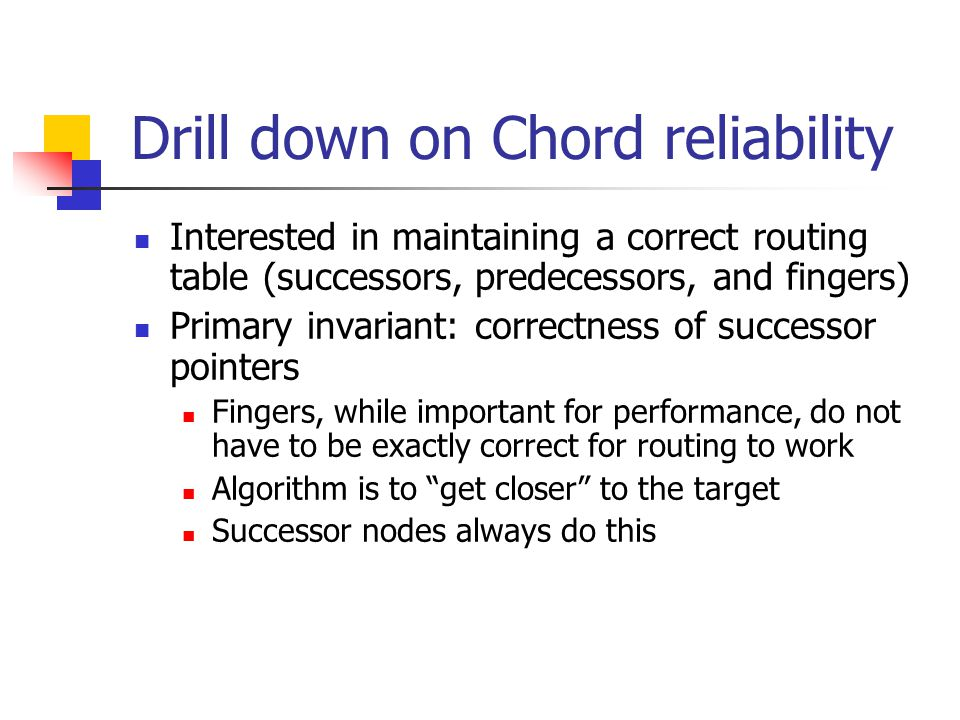 Drill down on Chord reliability Interested in maintaining a correct routing table (successors, predecessors, and fingers) Primary invariant: correctness of successor pointers Fingers, while important for performance, do not have to be exactly correct for routing to work Algorithm is to get closer to the target Successor nodes always do this