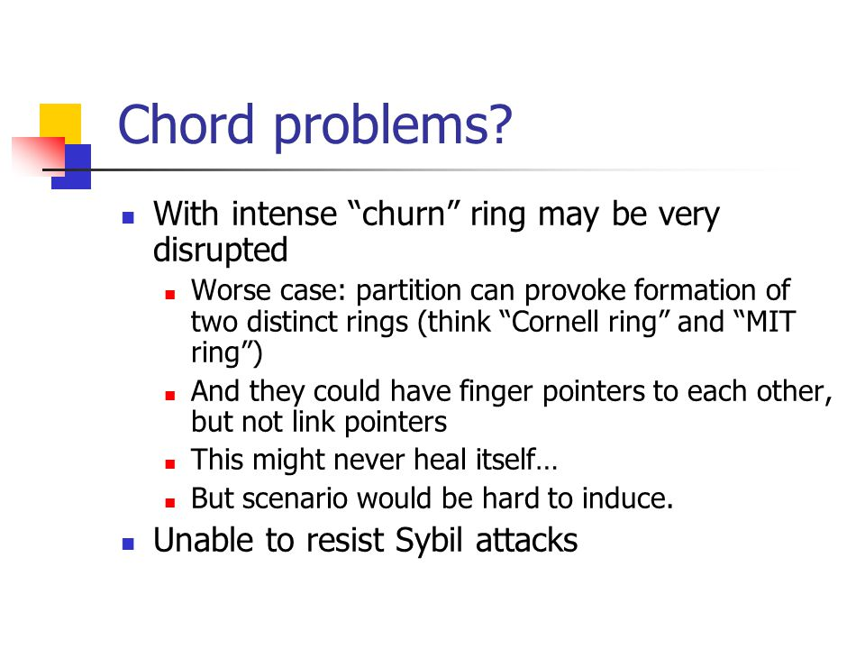 """Chord problems? With intense """"churn"""" ring may be very disrupted Worse case: partition can provoke formation of two distinct rings (think """"Cornell ring"""