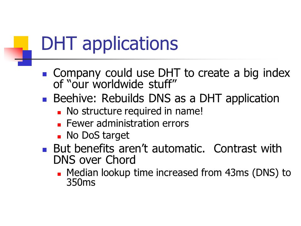 DHT applications Company could use DHT to create a big index of our worldwide stuff Beehive: Rebuilds DNS as a DHT application No structure required in name.