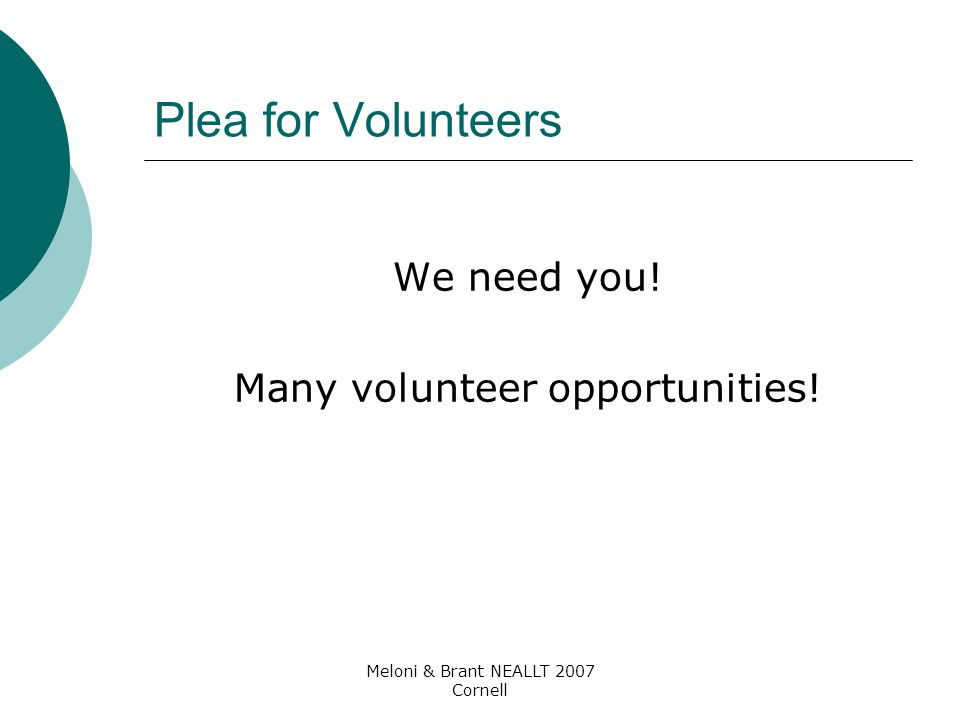 Meloni & Brant NEALLT 2007 Cornell Plea for Volunteers We need you! Many volunteer opportunities!