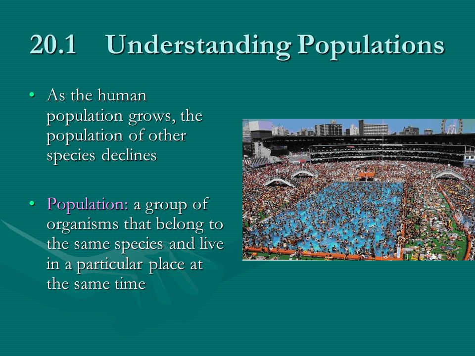 20.1 Understanding Populations As the human population grows, the population of other species declinesAs the human population grows, the population of