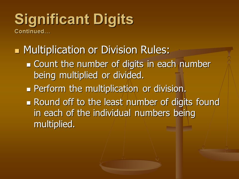 Significant Digits Continued… Multiplication or Division Rules: Multiplication or Division Rules: Count the number of digits in each number being mult