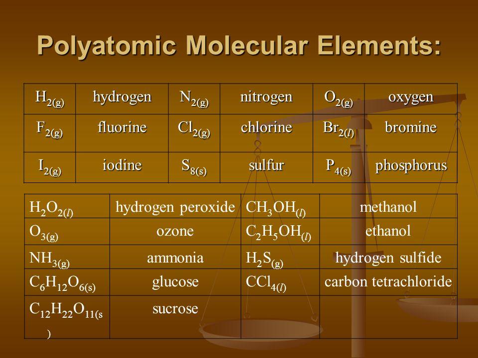 Polyatomic Molecular Elements: H 2(g) hydrogen N 2(g) nitrogen O 2(g) oxygen F 2(g) fluorine Cl 2(g) chlorine Br 2(l) bromine I 2(g) iodine S 8(s) sulfur P 4(s) phosphorus H 2 O 2(l) hydrogen peroxideCH 3 OH (l) methanol O 3(g) ozoneC 2 H 5 OH (l) ethanol NH 3(g) ammoniaH 2 S (g) hydrogen sulfide C 6 H 12 O 6(s) glucoseCCl 4(l) carbon tetrachloride C 12 H 22 O 11(s ) sucrose
