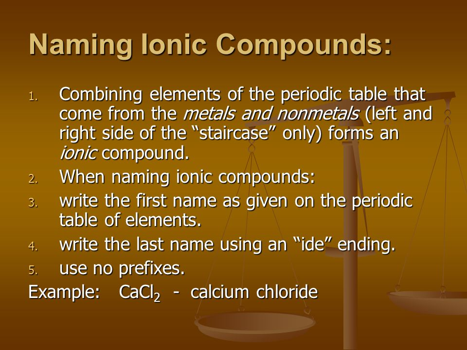 """Naming Ionic Compounds: 1. Combining elements of the periodic table that come from the metals and nonmetals (left and right side of the """"staircase"""" on"""