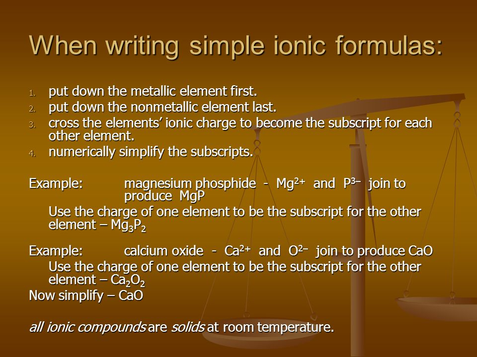 When writing simple ionic formulas: 1. put down the metallic element first.