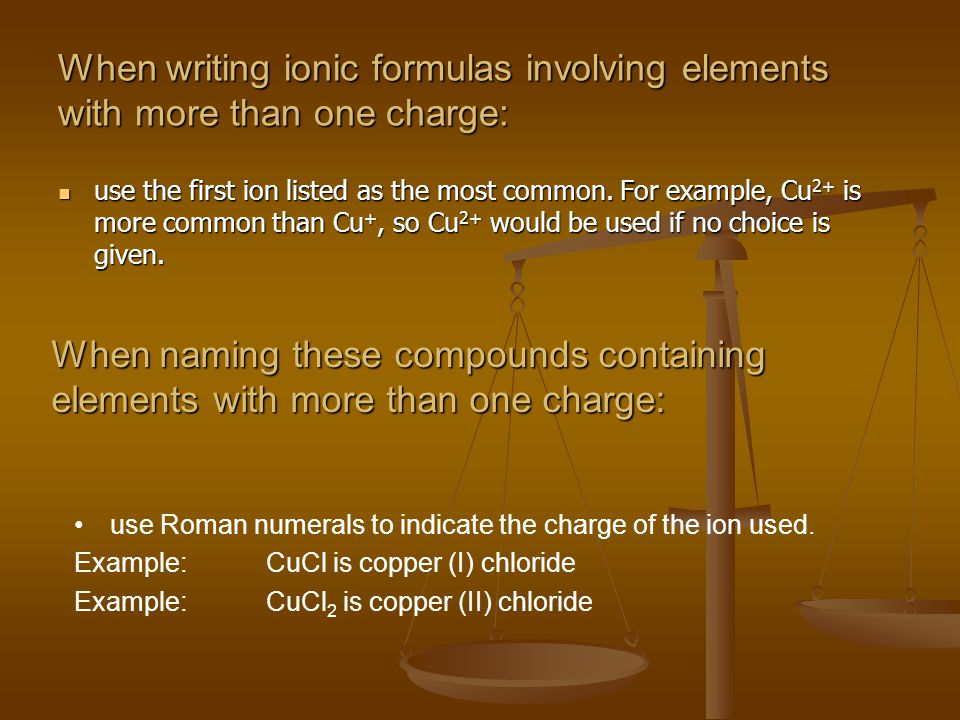When writing ionic formulas involving elements with more than one charge: use the first ion listed as the most common.
