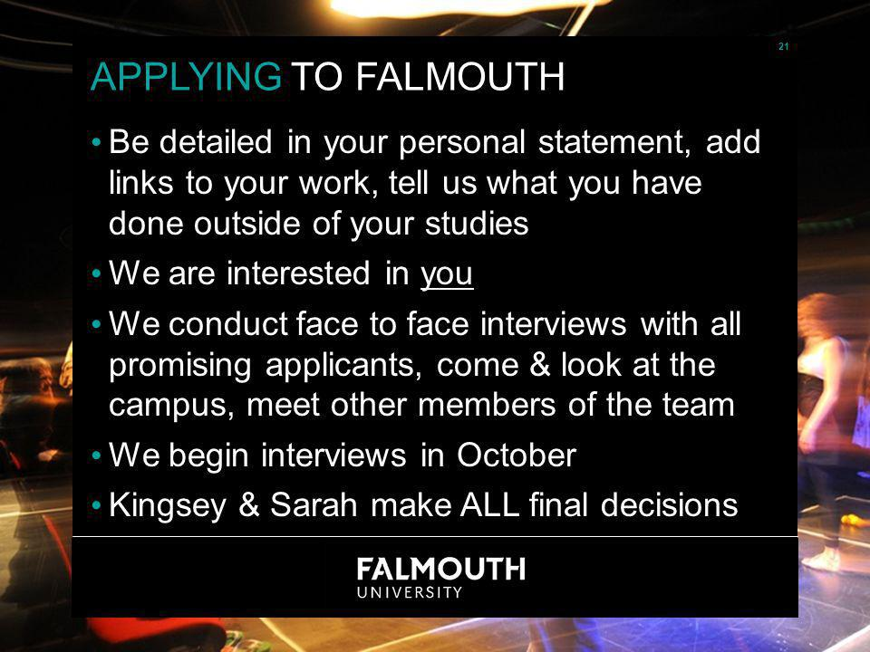 21 APPLYING TO FALMOUTH Be detailed in your personal statement, add links to your work, tell us what you have done outside of your studies We are interested in you We conduct face to face interviews with all promising applicants, come & look at the campus, meet other members of the team We begin interviews in October Kingsey & Sarah make ALL final decisions 21