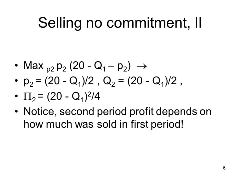 6 Selling no commitment, II Max p2 p 2 (20 - Q 1 – p 2 )  p 2 = (20 - Q 1 )/2, Q 2 = (20 - Q 1 )/2,  2 = (20 - Q 1 ) 2 /4 Notice, second period profit depends on how much was sold in first period!