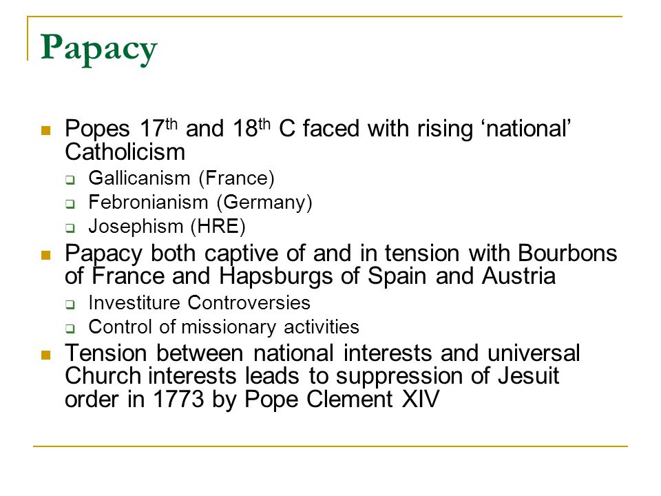 Papacy Popes 17 th and 18 th C faced with rising 'national' Catholicism  Gallicanism (France)  Febronianism (Germany)  Josephism (HRE) Papacy both captive of and in tension with Bourbons of France and Hapsburgs of Spain and Austria  Investiture Controversies  Control of missionary activities Tension between national interests and universal Church interests leads to suppression of Jesuit order in 1773 by Pope Clement XIV