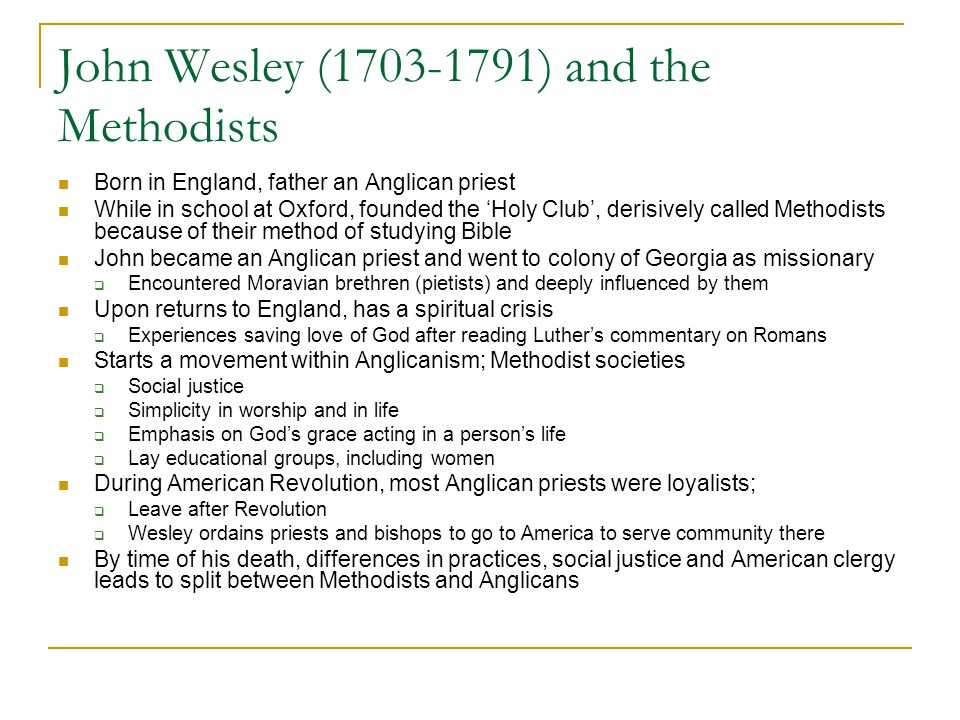 John Wesley (1703-1791) and the Methodists Born in England, father an Anglican priest While in school at Oxford, founded the 'Holy Club', derisively called Methodists because of their method of studying Bible John became an Anglican priest and went to colony of Georgia as missionary  Encountered Moravian brethren (pietists) and deeply influenced by them Upon returns to England, has a spiritual crisis  Experiences saving love of God after reading Luther's commentary on Romans Starts a movement within Anglicanism; Methodist societies  Social justice  Simplicity in worship and in life  Emphasis on God's grace acting in a person's life  Lay educational groups, including women During American Revolution, most Anglican priests were loyalists;  Leave after Revolution  Wesley ordains priests and bishops to go to America to serve community there By time of his death, differences in practices, social justice and American clergy leads to split between Methodists and Anglicans
