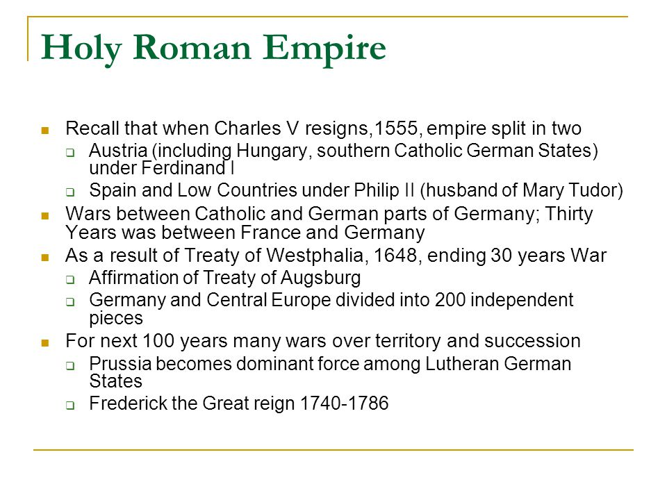 Holy Roman Empire Recall that when Charles V resigns,1555, empire split in two  Austria (including Hungary, southern Catholic German States) under Ferdinand I  Spain and Low Countries under Philip II (husband of Mary Tudor) Wars between Catholic and German parts of Germany; Thirty Years was between France and Germany As a result of Treaty of Westphalia, 1648, ending 30 years War  Affirmation of Treaty of Augsburg  Germany and Central Europe divided into 200 independent pieces For next 100 years many wars over territory and succession  Prussia becomes dominant force among Lutheran German States  Frederick the Great reign 1740-1786