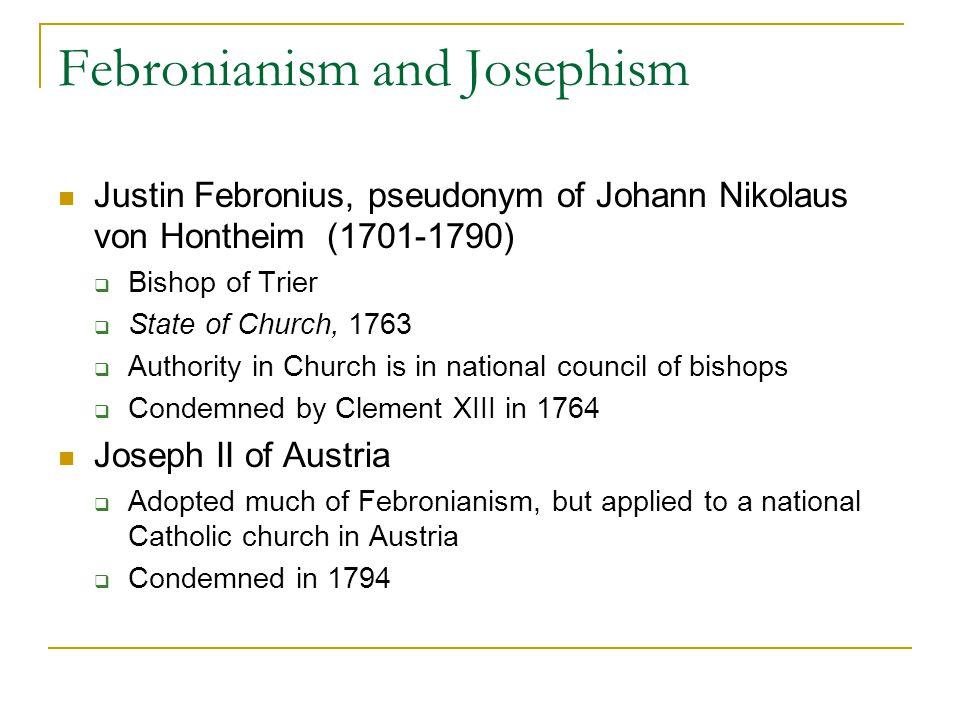 Febronianism and Josephism Justin Febronius, pseudonym of Johann Nikolaus von Hontheim (1701-1790)  Bishop of Trier  State of Church, 1763  Authori
