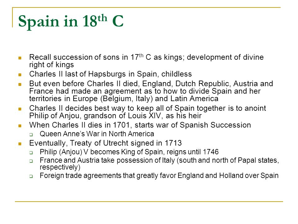 Spain in 18 th C Recall succession of sons in 17 th C as kings; development of divine right of kings Charles II last of Hapsburgs in Spain, childless But even before Charles II died, England, Dutch Republic, Austria and France had made an agreement as to how to divide Spain and her territories in Europe (Belgium, Italy) and Latin America Charles II decides best way to keep all of Spain together is to anoint Philip of Anjou, grandson of Louis XIV, as his heir When Charles II dies in 1701, starts war of Spanish Succession  Queen Anne's War in North America Eventually, Treaty of Utrecht signed in 1713  Philip (Anjou) V becomes King of Spain, reigns until 1746  France and Austria take possession of Italy (south and north of Papal states, respectively)  Foreign trade agreements that greatly favor England and Holland over Spain