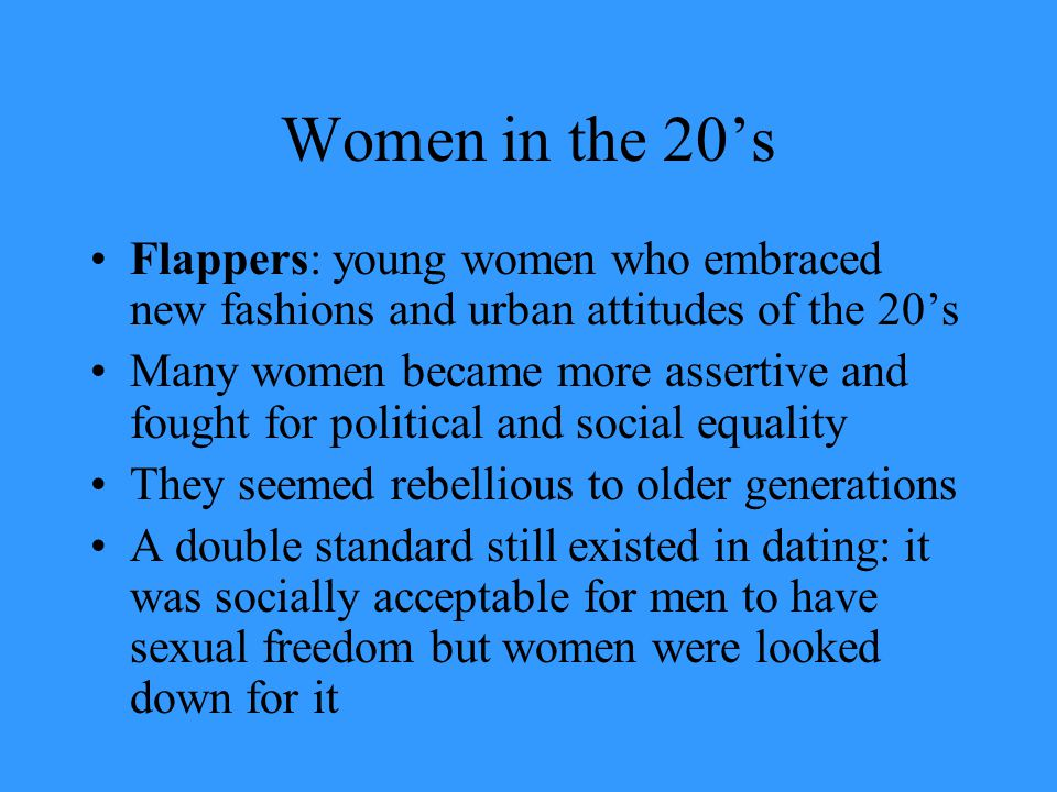 Women in the 20's Flappers: young women who embraced new fashions and urban attitudes of the 20's Many women became more assertive and fought for poli