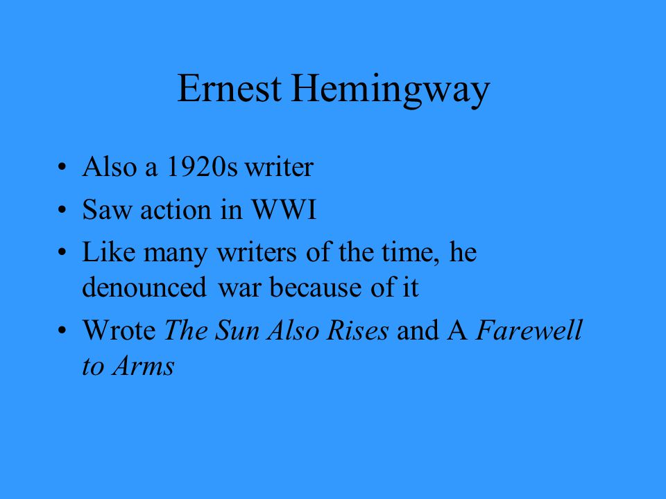 Ernest Hemingway Also a 1920s writer Saw action in WWI Like many writers of the time, he denounced war because of it Wrote The Sun Also Rises and A Fa