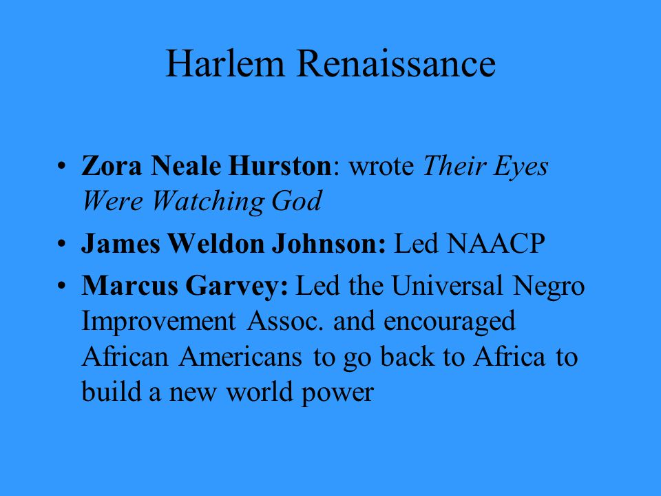 Harlem Renaissance Zora Neale Hurston: wrote Their Eyes Were Watching God James Weldon Johnson: Led NAACP Marcus Garvey: Led the Universal Negro Impro