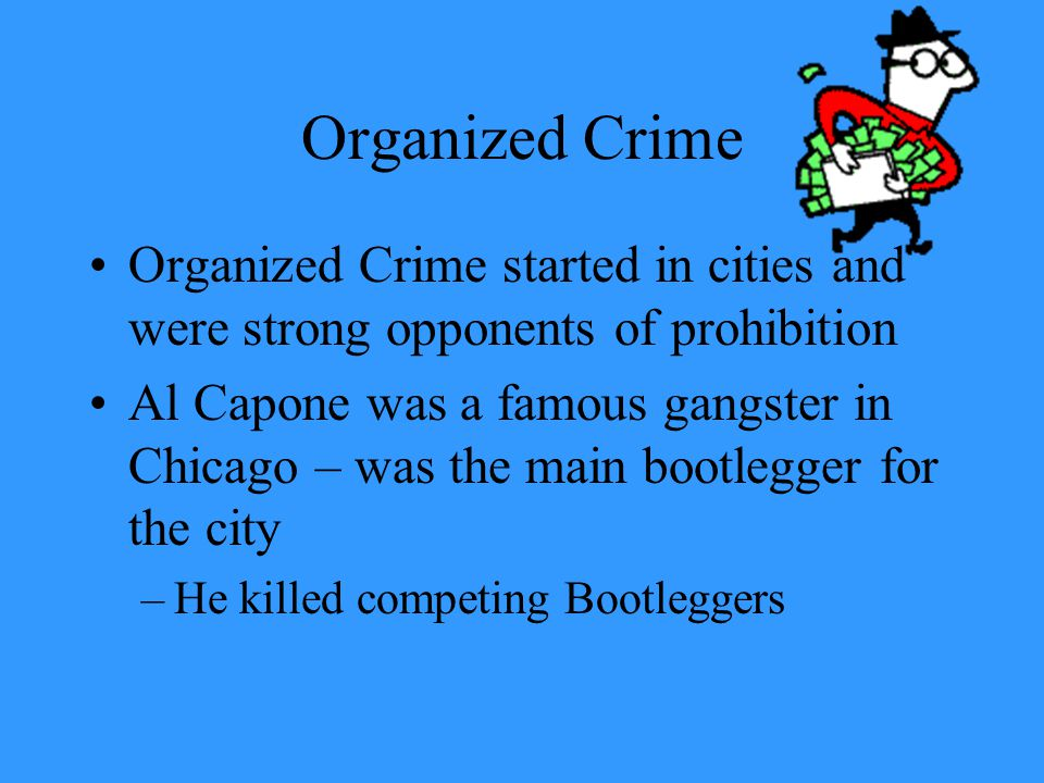 Organized Crime Organized Crime started in cities and were strong opponents of prohibition Al Capone was a famous gangster in Chicago – was the main b