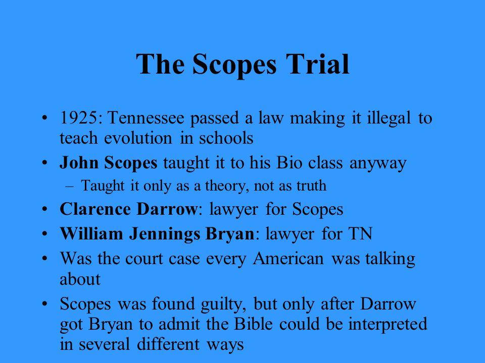 The Scopes Trial 1925: Tennessee passed a law making it illegal to teach evolution in schools John Scopes taught it to his Bio class anyway –Taught it