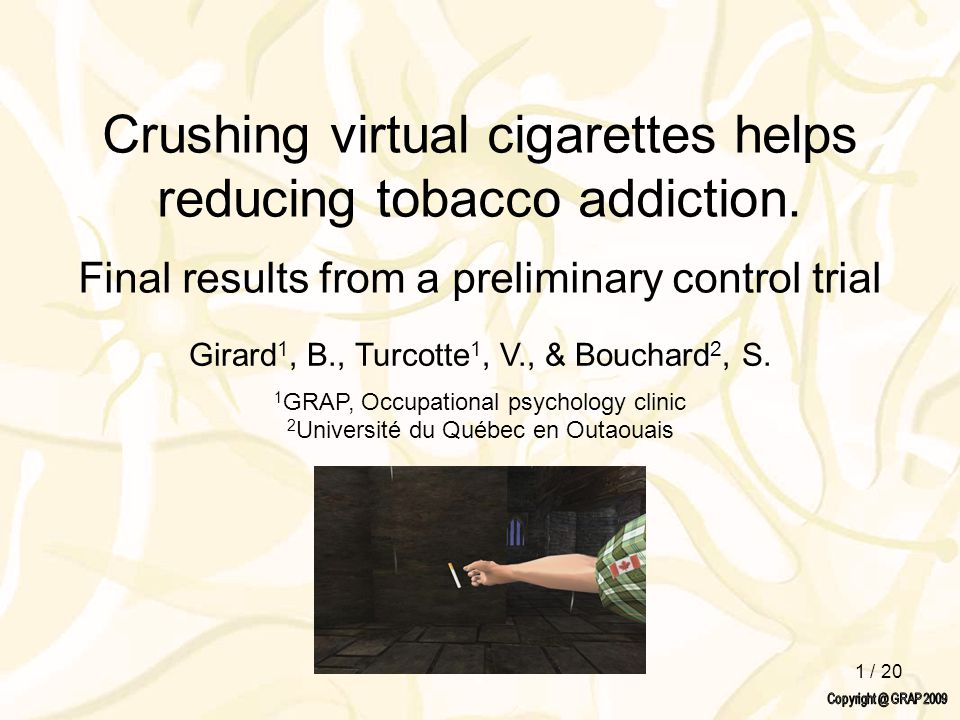 1 / 20 Crushing virtual cigarettes helps reducing tobacco addiction. Final results from a preliminary control trial Girard 1, B., Turcotte 1, V., & Bo