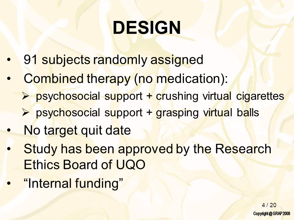4 / 20 DESIGN 91 subjects randomly assigned Combined therapy (no medication):  psychosocial support + crushing virtual cigarettes  psychosocial supp