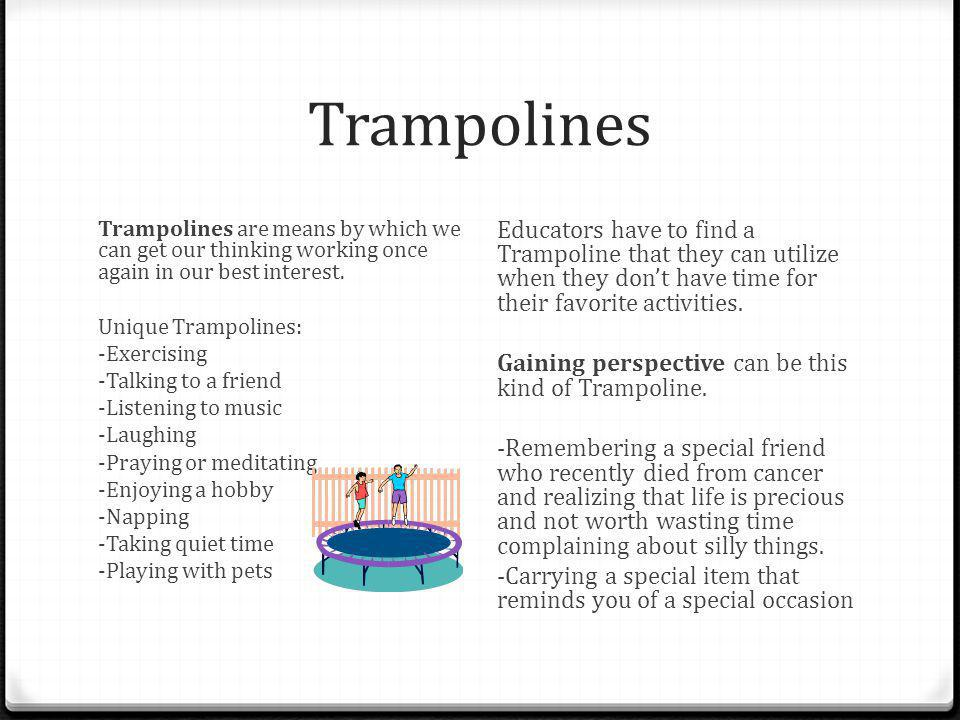 Trampolines Trampolines are means by which we can get our thinking working once again in our best interest. Unique Trampolines: -Exercising -Talking t
