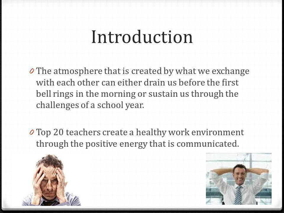 Introduction 0 The atmosphere that is created by what we exchange with each other can either drain us before the first bell rings in the morning or su