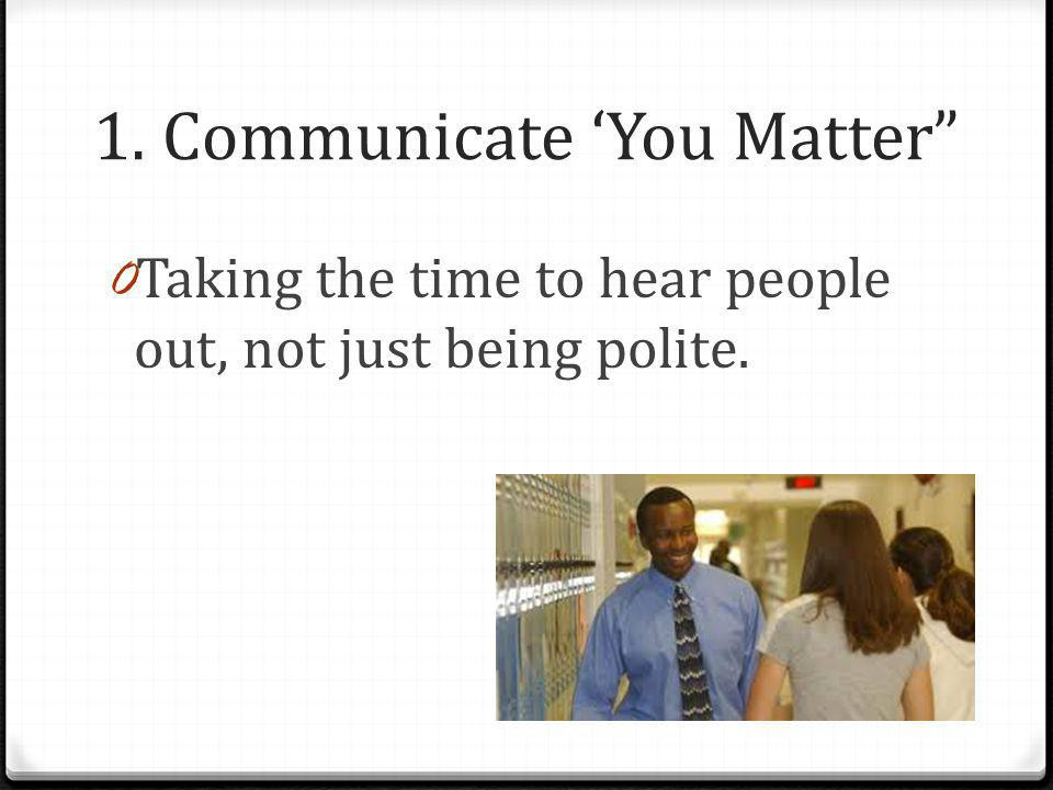 """1. Communicate 'You Matter"""" 0 Taking the time to hear people out, not just being polite."""
