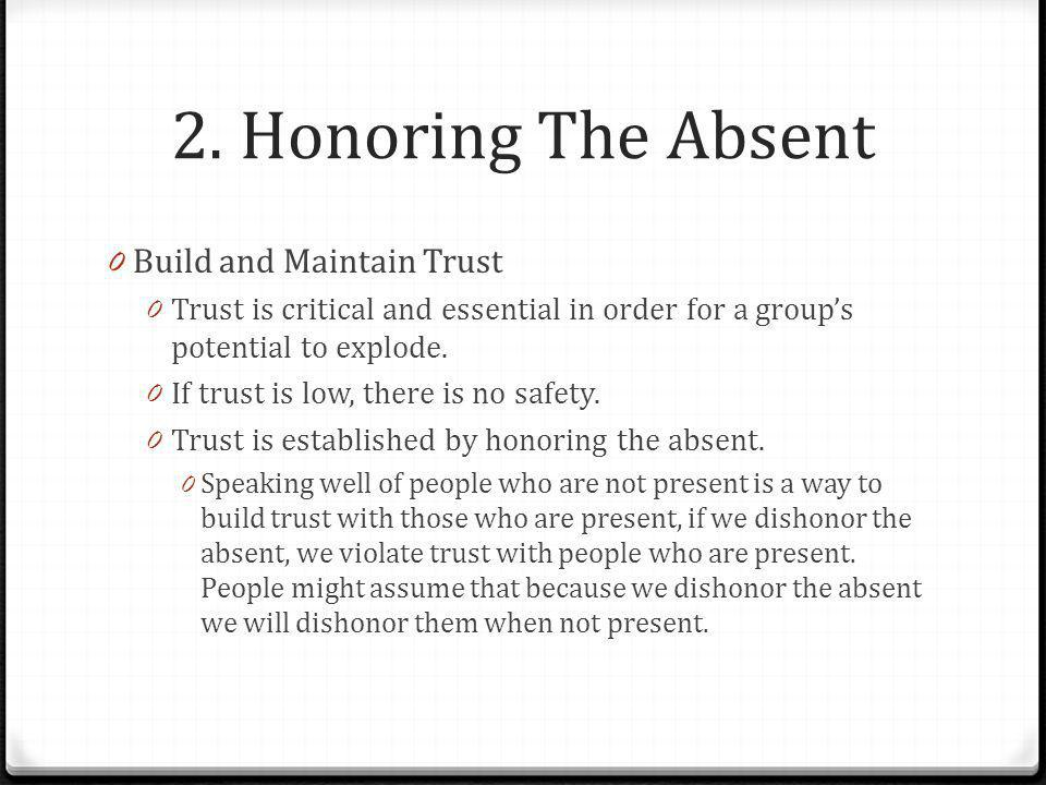 2. Honoring The Absent 0 Build and Maintain Trust 0 Trust is critical and essential in order for a group's potential to explode. 0 If trust is low, th