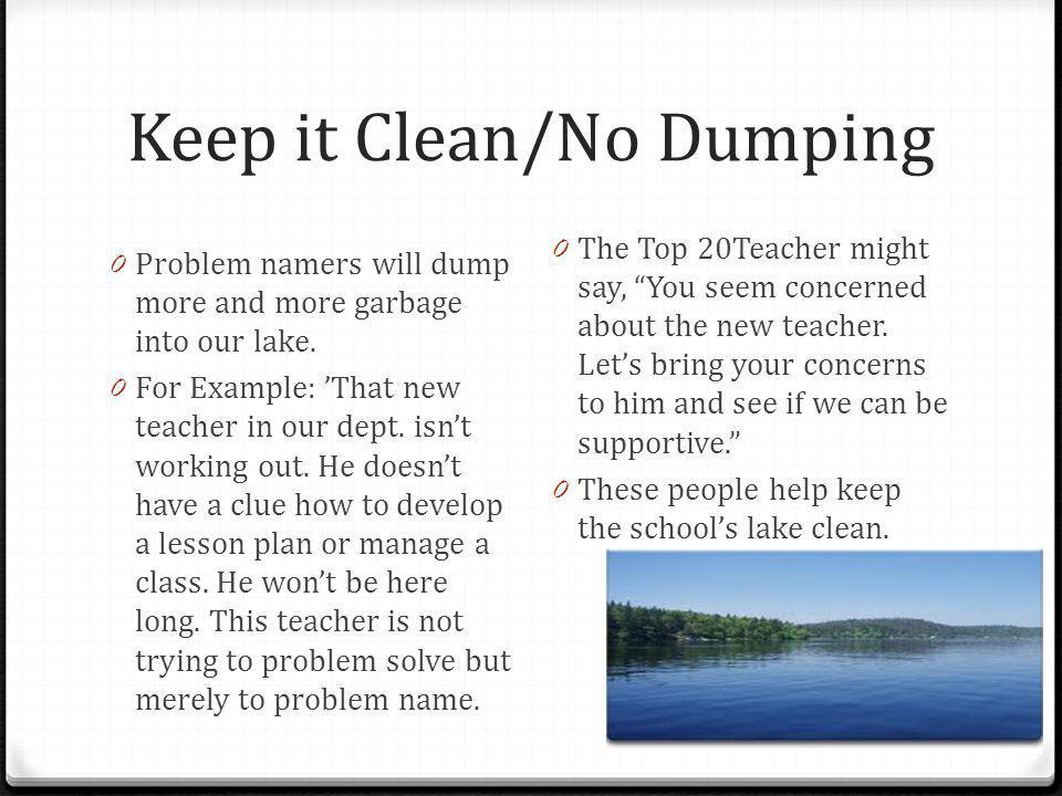 Keep it Clean/No Dumping 0 Problem namers will dump more and more garbage into our lake. 0 For Example: 'That new teacher in our dept. isn't working o