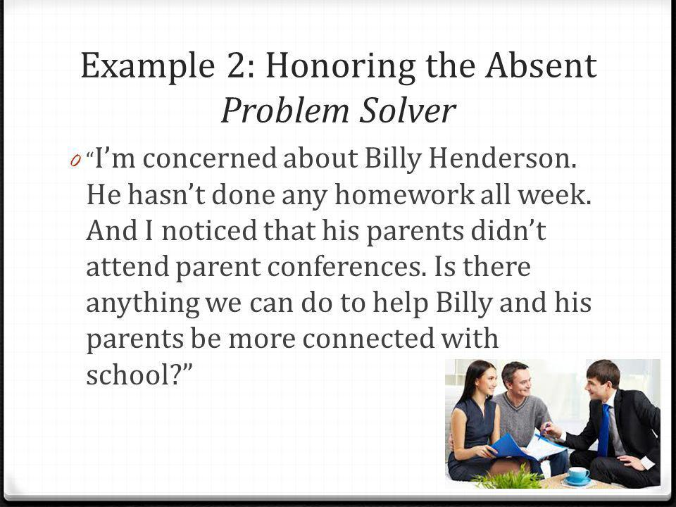 """Example 2: Honoring the Absent Problem Solver 0 """" I'm concerned about Billy Henderson. He hasn't done any homework all week. And I noticed that his pa"""
