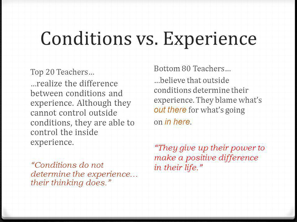 Conditions vs. Experience Top 20 Teachers… … realize the difference between conditions and experience. Although they cannot control outside conditions