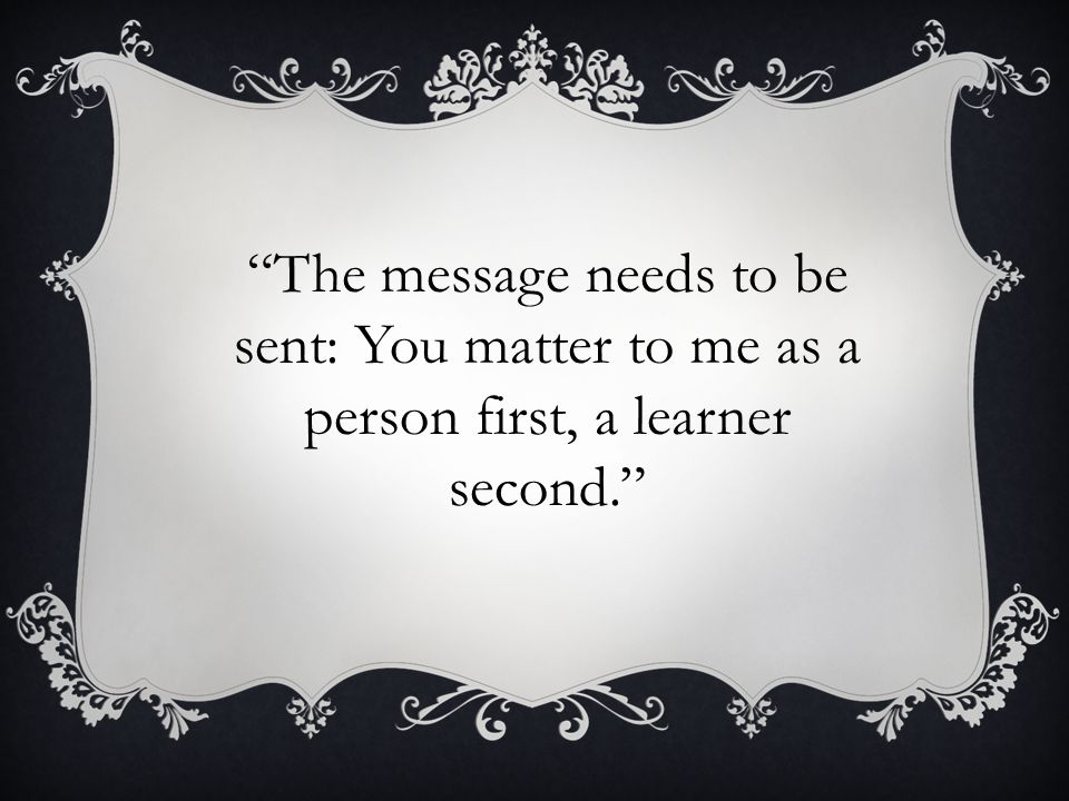 """The message needs to be sent: You matter to me as a person first, a learner second."""