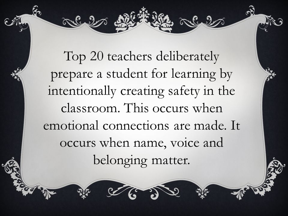 Top 20 teachers deliberately prepare a student for learning by intentionally creating safety in the classroom. This occurs when emotional connections