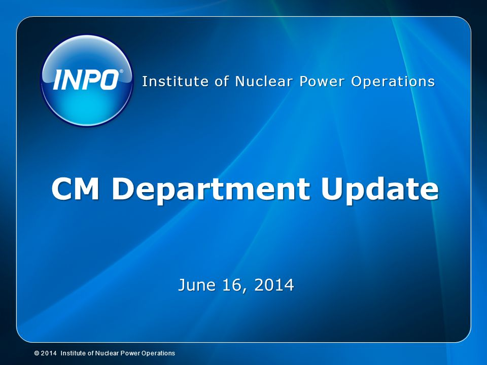 © 2014 Institute of Nuclear Power Operations Institute of Nuclear Power Operations CM Department Update June 16, 2014