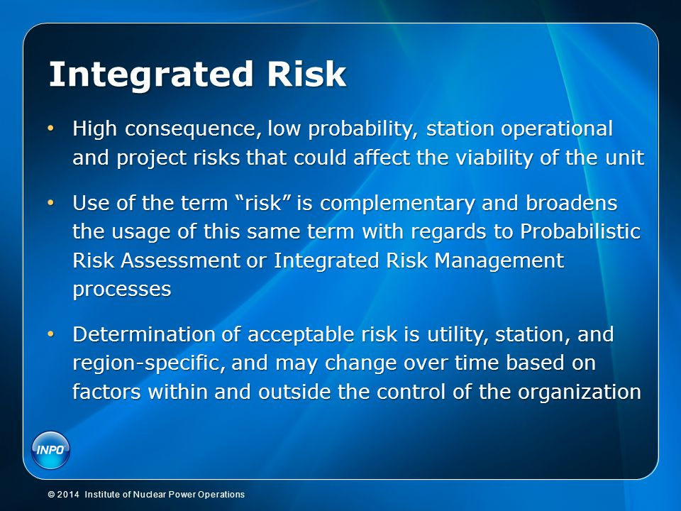 © 2014 Institute of Nuclear Power Operations Integrated Risk High consequence, low probability, station operational and project risks that could affect the viability of the unit High consequence, low probability, station operational and project risks that could affect the viability of the unit Use of the term risk is complementary and broadens the usage of this same term with regards to Probabilistic Risk Assessment or Integrated Risk Management processes Use of the term risk is complementary and broadens the usage of this same term with regards to Probabilistic Risk Assessment or Integrated Risk Management processes Determination of acceptable risk is utility, station, and region-specific, and may change over time based on factors within and outside the control of the organization Determination of acceptable risk is utility, station, and region-specific, and may change over time based on factors within and outside the control of the organization