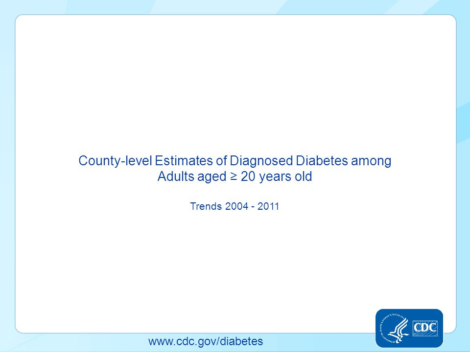 www.cdc.gov/diabetes County-level Estimates of Diagnosed Diabetes among Adults aged ≥ 20 years old Trends 2004 - 2011