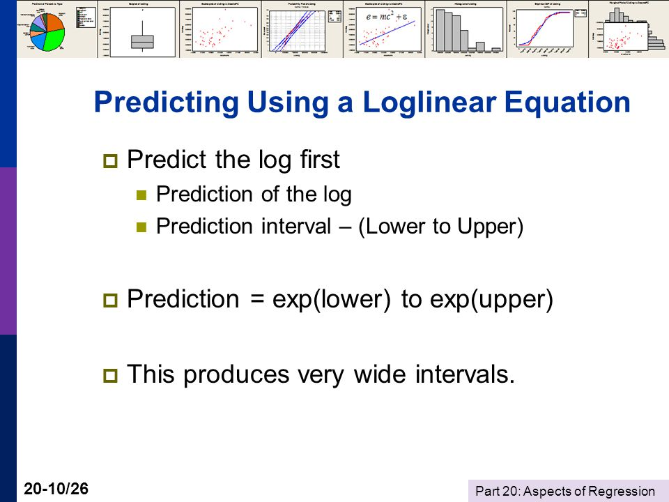 Part 20: Aspects of Regression 20-10/26 Predicting Using a Loglinear Equation  Predict the log first Prediction of the log Prediction interval – (Lower to Upper)  Prediction = exp(lower) to exp(upper)  This produces very wide intervals.