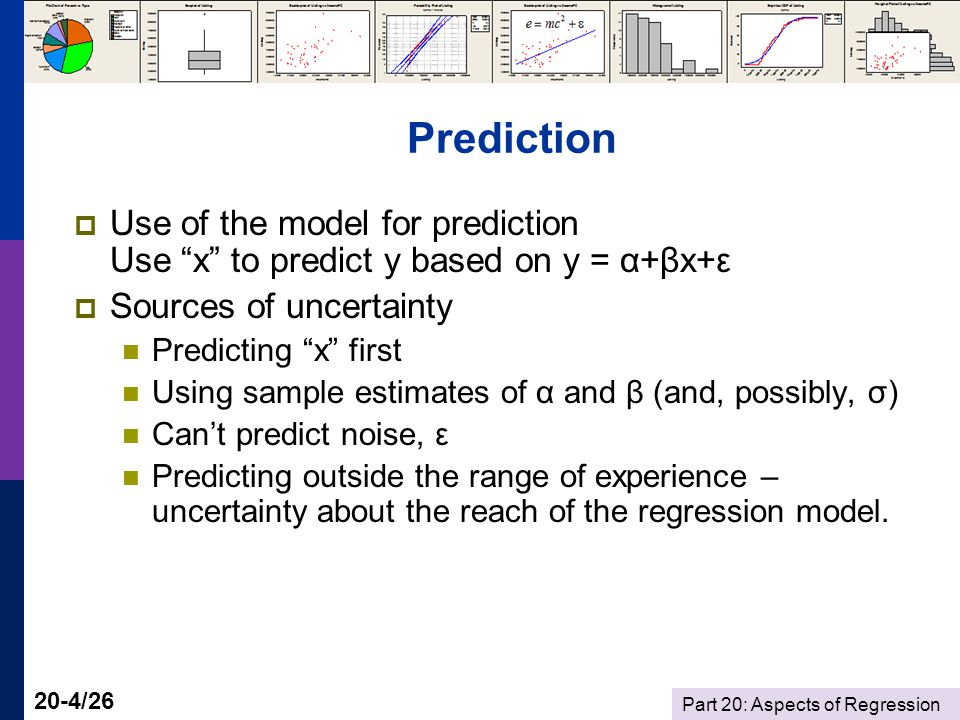 Part 20: Aspects of Regression 20-4/26 Prediction  Use of the model for prediction Use x to predict y based on y = α+βx+ε  Sources of uncertainty Predicting x first Using sample estimates of α and β (and, possibly, σ) Can't predict noise, ε Predicting outside the range of experience – uncertainty about the reach of the regression model.