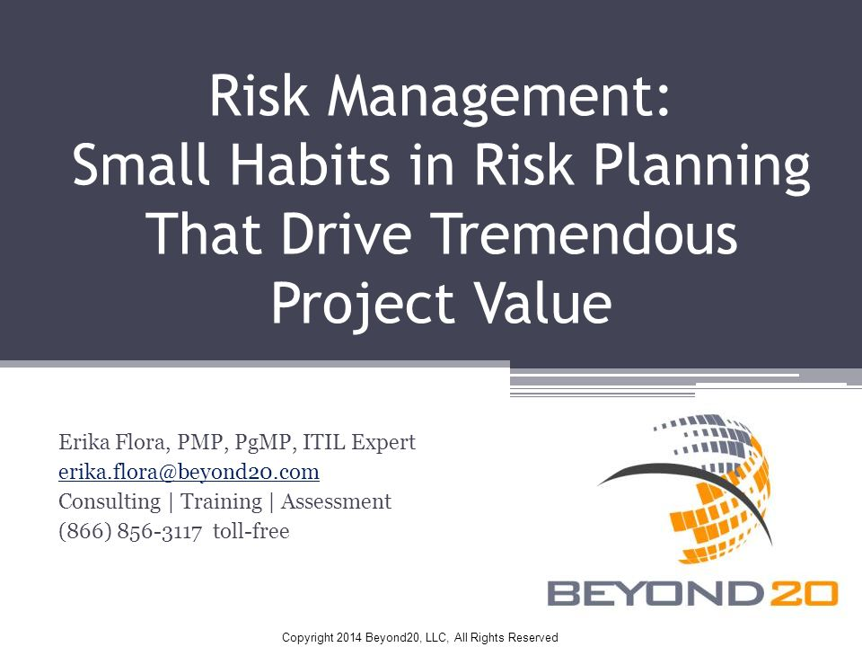 Copyright 2014 Beyond20, LLC, All Rights Reserved Risk Management: Small Habits in Risk Planning That Drive Tremendous Project Value Erika Flora, PMP, PgMP, ITIL Expert erika.flora@beyond20.com Consulting | Training | Assessment (866) 856-3117 toll-free