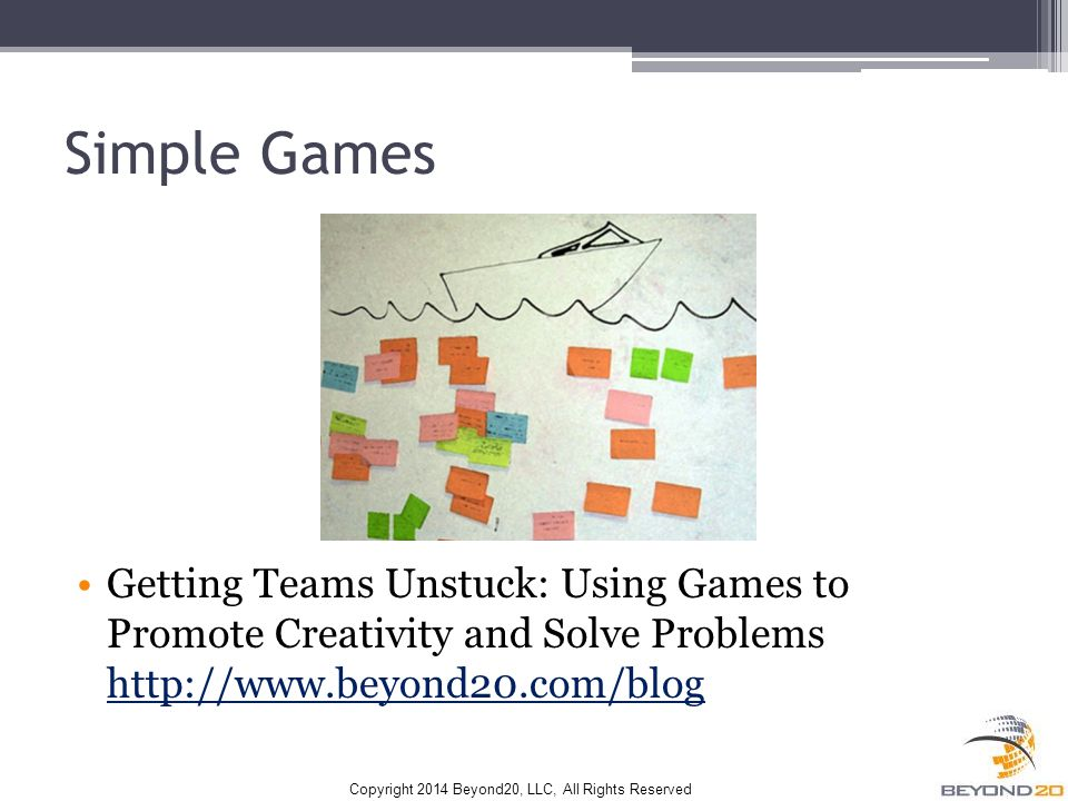 Copyright 2014 Beyond20, LLC, All Rights Reserved Simple Games Getting Teams Unstuck: Using Games to Promote Creativity and Solve Problems http://www.beyond20.com/blog http://www.beyond20.com/blog