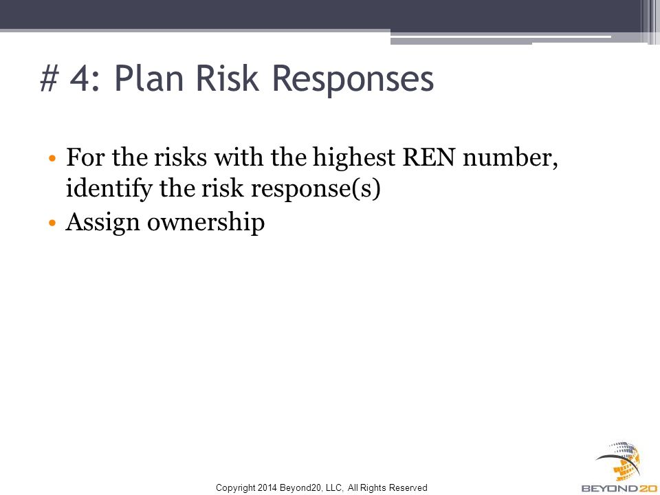 Copyright 2014 Beyond20, LLC, All Rights Reserved # 4: Plan Risk Responses For the risks with the highest REN number, identify the risk response(s) Assign ownership