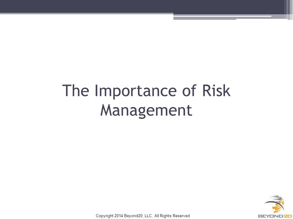 Copyright 2014 Beyond20, LLC, All Rights Reserved The Importance of Risk Management