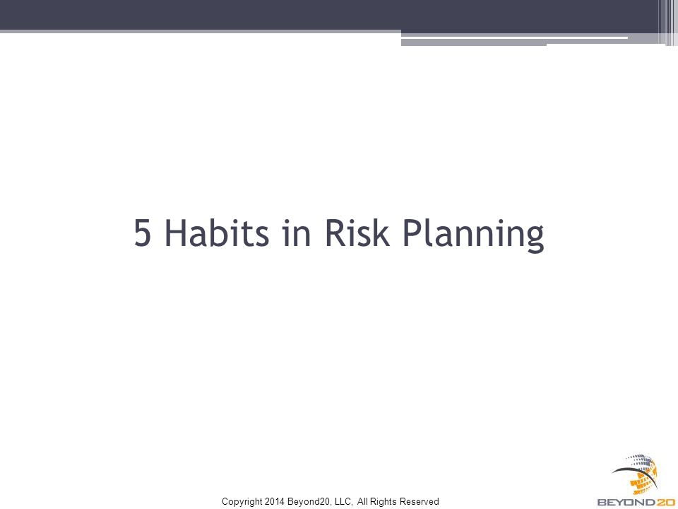 Copyright 2014 Beyond20, LLC, All Rights Reserved 5 Habits in Risk Planning