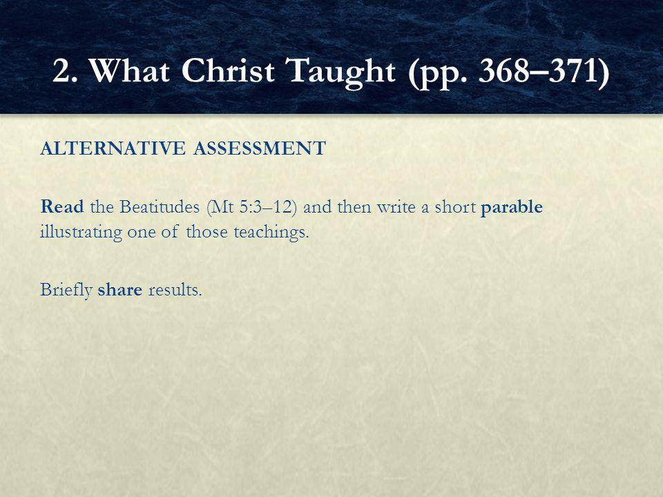 ALTERNATIVE ASSESSMENT Read the Beatitudes (Mt 5:3–12) and then write a short parable illustrating one of those teachings.