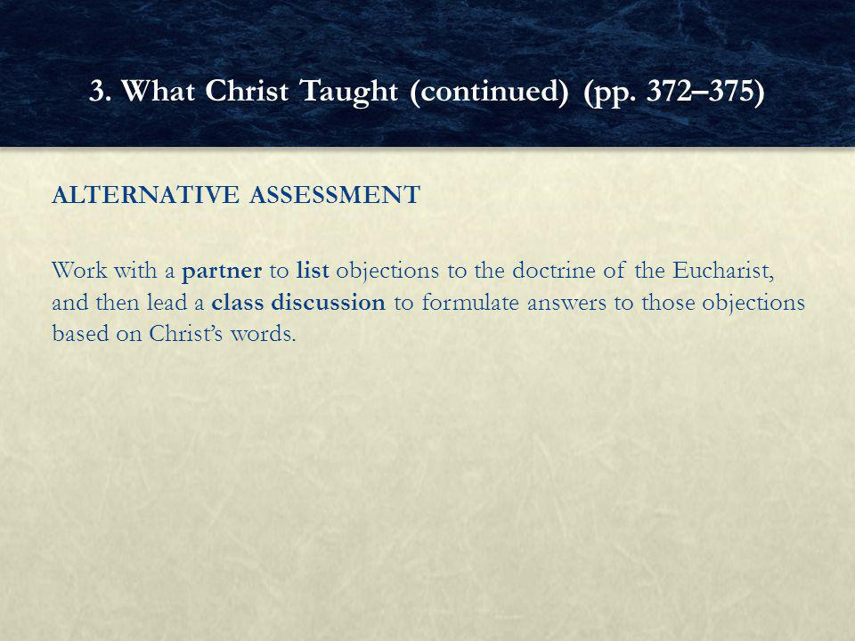 ALTERNATIVE ASSESSMENT Work with a partner to list objections to the doctrine of the Eucharist, and then lead a class discussion to formulate answers to those objections based on Christ's words.