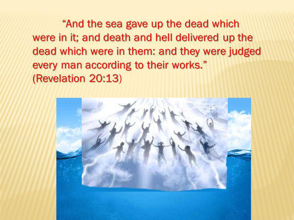 And the sea gave up the dead which were in it; and death and hell delivered up the dead which were in them: and they were judged every man according to their works. (Revelation 20:13 And the sea gave up the dead which were in it; and death and hell delivered up the dead which were in them: and they were judged every man according to their works. (Revelation 20:13)